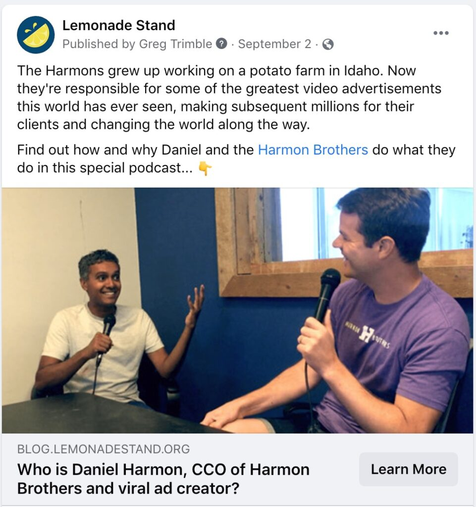 """Lemonade Stand Stories Post - """"The Harmons grew up working on a potato farm in Idaho. Now they're responsible for some for some of the greatest video advertisements this world has ever seen, making subsequent millions for their clients and changing the world along the way. Find out how and why Daniel and the Harmon Brothers do what they do in this special podcast..."""""""