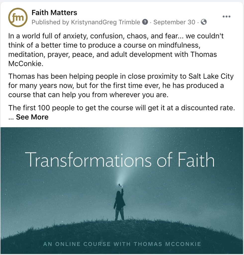 """Faith Matters Post - """"In a world full of anxiety, confusion, chaos, and fear... we couldn't think of a better time to produce a course on mindfulness, meditation, prayer, peace, and adult development with Thomas McConkie. Thomas has been helping people in close proximity to Salt Lake City for many years now, but for the first time ever, he has produced a course that can help you from wherever you are. The first 100 people to get the course will get it at a discounted rate. ...See More"""" Quote - Transformations of Faith"""